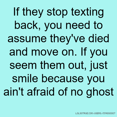 If they stop texting back, you need to assume they've died and move on. If you seem them out, just smile because you ain't afraid of no ghost