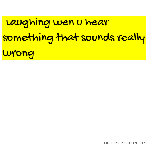 Laughing wen u hear something that sounds really wrong