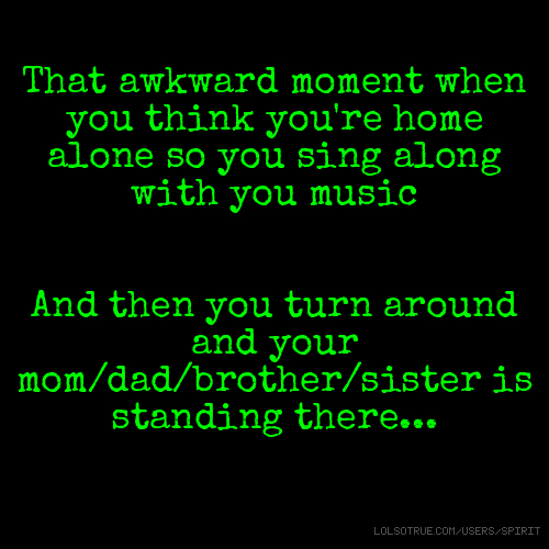 That awkward moment when you think you're home alone so you sing along with you music And then you turn around and your mom/dad/brother/sister is standing there...