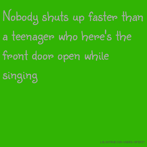Nobody shuts up faster than a teenager who here's the front door open while singing