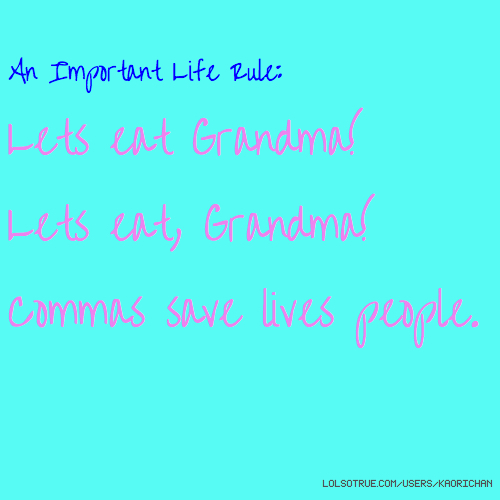 An Important Life Rule: Lets eat Grandma! Lets eat, Grandma! Commas save lives people.