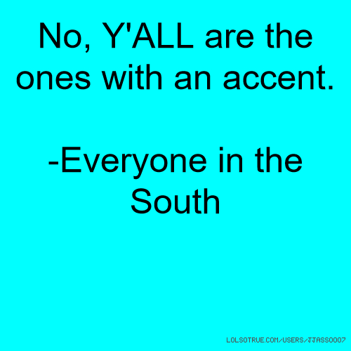 No, Y'ALL are the ones with an accent. -Everyone in the South