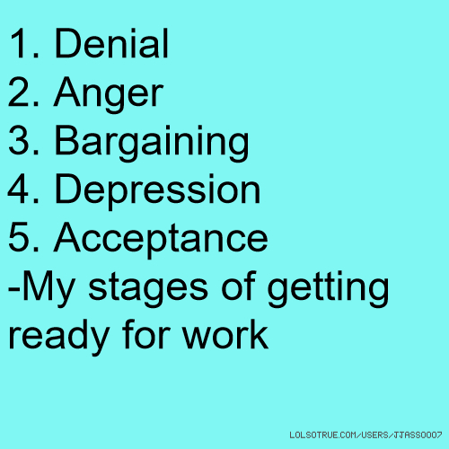 1. Denial 2. Anger 3. Bargaining 4. Depression 5. Acceptance -My stages of getting ready for work