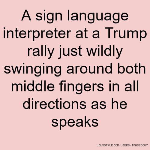 A sign language interpreter at a Trump rally just wildly swinging around both middle fingers in all directions as he speaks