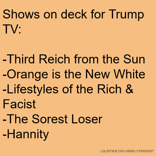 Shows on deck for Trump TV: -Third Reich from the Sun -Orange is the New White -Lifestyles of the Rich & Facist -The Sorest Loser -Hannity