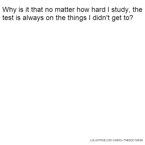 Why is it that no matter how hard I study, the test is always on the things I didn't get to?
