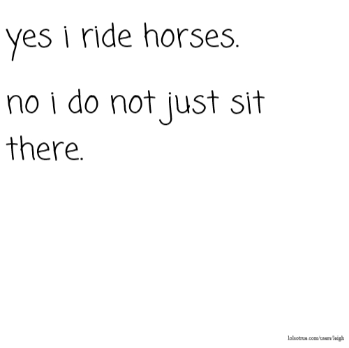 yes i ride horses. no i do not just sit there.