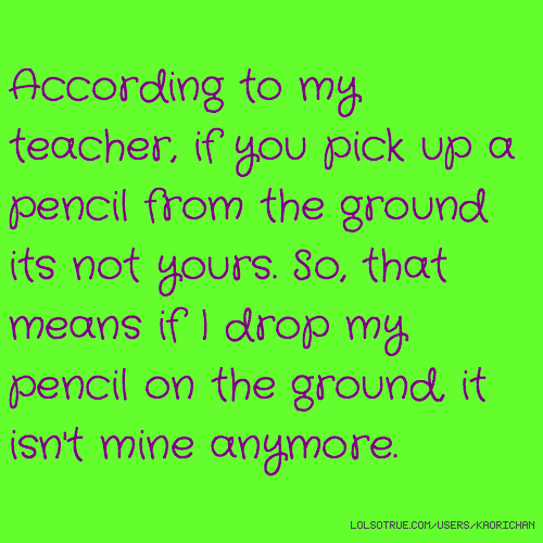 According to my teacher, if you pick up a pencil from the ground its not yours. So, that means if I drop my pencil on the ground, it isn't mine anymore.