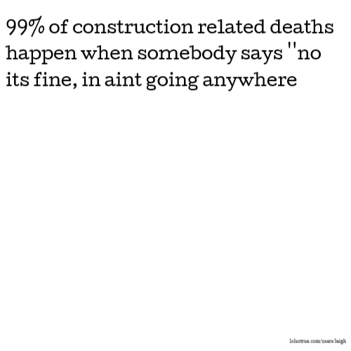 99% of construction related deaths happen when somebody says ''no its fine, in aint going anywhere