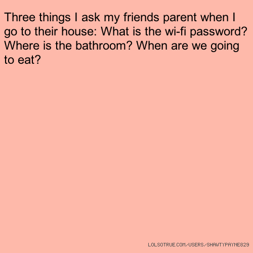 Three things I ask my friends parent when I go to their house: What is the wi-fi password? Where is the bathroom? When are we going to eat?