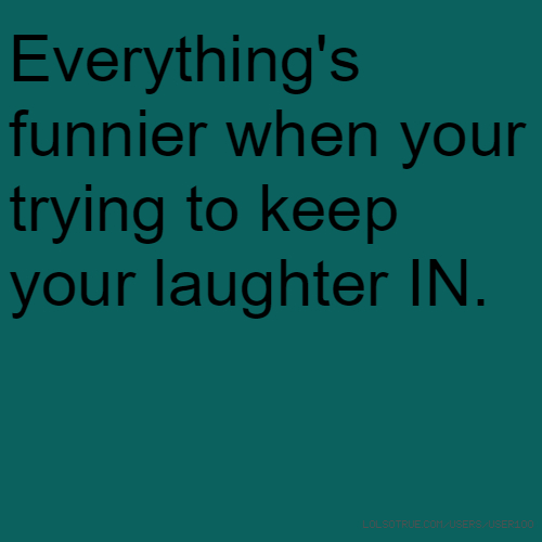 Everything's funnier when your trying to keep your laughter IN.