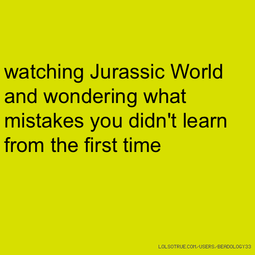 watching Jurassic World and wondering what mistakes you didn't learn from the first time