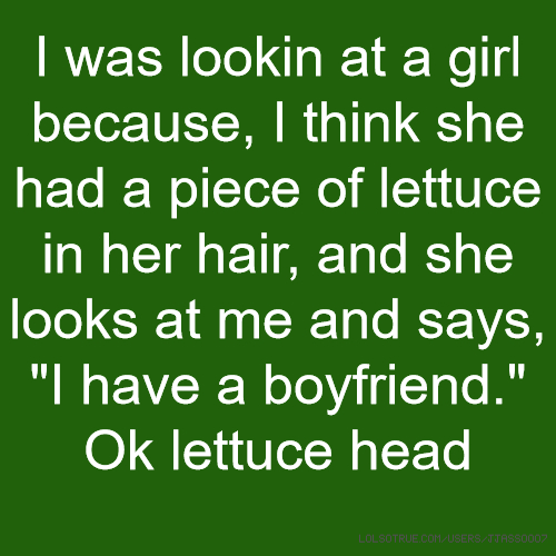 "I was lookin at a girl because, I think she had a piece of lettuce in her hair, and she looks at me and says, ""I have a boyfriend."" Ok lettuce head"