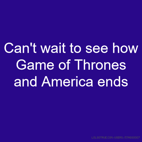 Can't wait to see how Game of Thrones and America ends