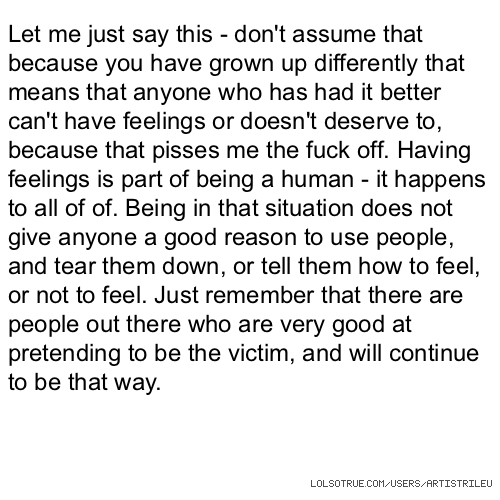 Let me just say this - don't assume that because you have grown up differently that means that anyone who has had it better can't have feelings or doesn't deserve to, because that pisses me the fuck off. Having feelings is part of being a human - it happens to all of of. Being in that situation does not give anyone a good reason to use people, and tear them down, or tell them how to feel, or not to feel. Just remember that there are people out there who are very good at pretending to be the victim, and will continue to be that way.