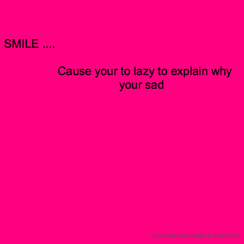 SMILE .... Cause your to lazy to explain why your sad