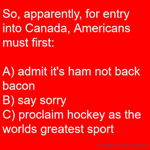 So, apparently, for entry into Canada, Americans must first: A) admit it's ham not back bacon B) say sorry C) proclaim hockey as the worlds greatest sport
