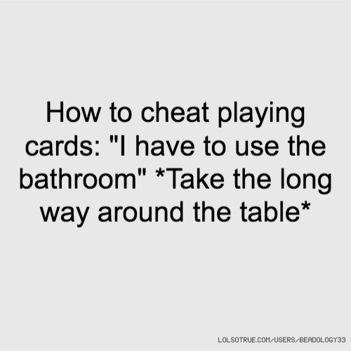 """How to cheat playing cards: """"I have to use the bathroom"""" *Take the long way around the table*"""