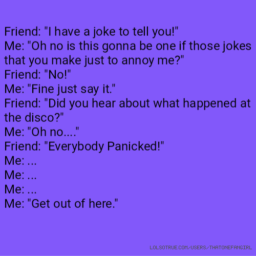 "Friend: ""I have a joke to tell you!"" Me: ""Oh no is this gonna be one if those jokes that you make just to annoy me?"" Friend: ""No!"" Me: ""Fine just say it."" Friend: ""Did you hear about what happened at the disco?"" Me: ""Oh no...."" Friend: ""Everybody Panicked!"" Me: ... Me: ... Me: ... Me: ""Get out of here."""