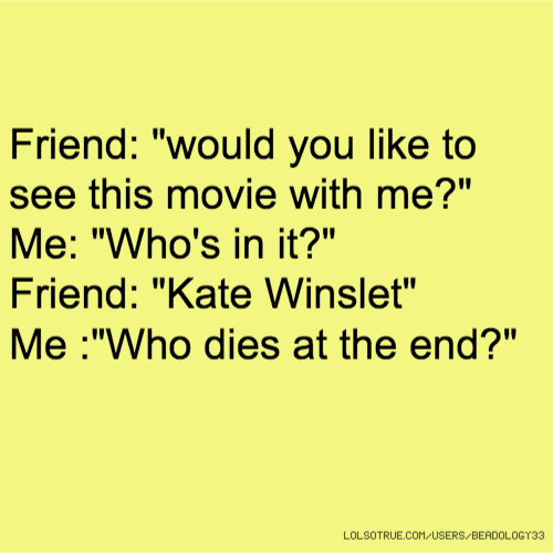 """Friend: """"would you like to see this movie with me?"""" Me: """"Who's in it?"""" Friend: """"Kate Winslet"""" Me :""""Who dies at the end?"""""""