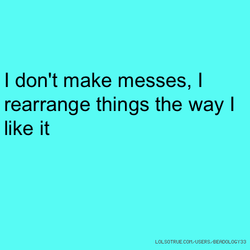 I don't make messes, I rearrange things the way I like it