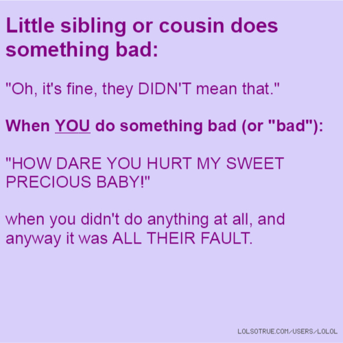 "Little sibling or cousin does something bad: ""Oh, it's fine, they DIDN'T mean that."" When YOU do something bad (or ""bad""): ""HOW DARE YOU HURT MY SWEET PRECIOUS BABY!"" when you didn't do anything at all, and anyway it was ALL THEIR FAULT."