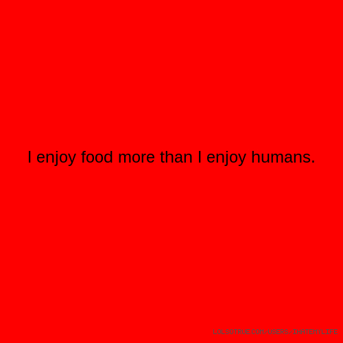 I enjoy food more than I enjoy humans.