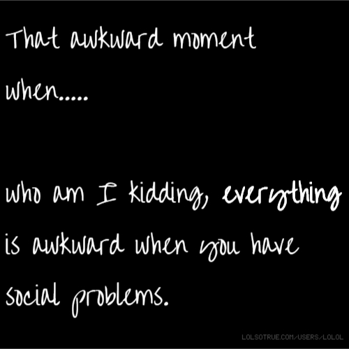 That awkward moment when..... who am I kidding, everything is awkward when you have social problems.