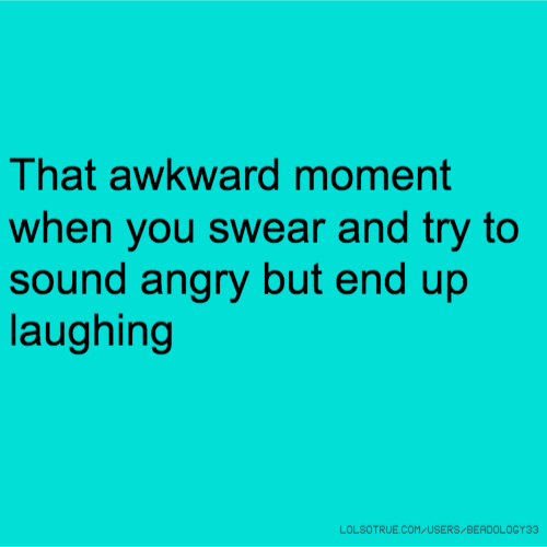 That awkward moment when you swear and try to sound angry but end up laughing
