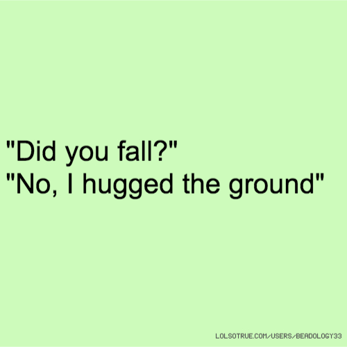 """Did you fall?"" ""No, I hugged the ground"""