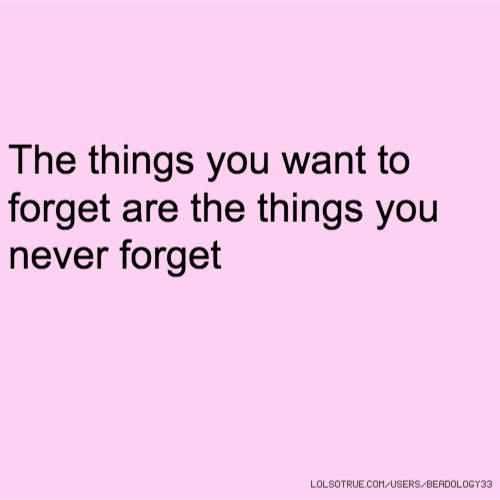 The things you want to forget are the things you never forget