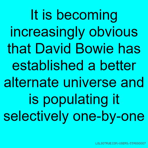 It is becoming increasingly obvious that David Bowie has established a better alternate universe and is populating it selectively one-by-one