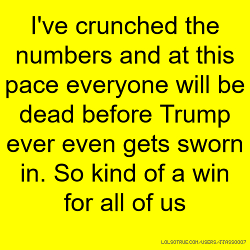 I've crunched the numbers and at this pace everyone will be dead before Trump ever even gets sworn in. So kind of a win for all of us