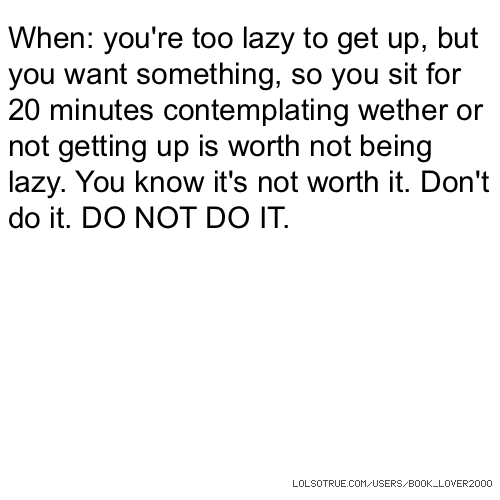 When: you're too lazy to get up, but you want something, so you sit for 20 minutes contemplating wether or not getting up is worth not being lazy. You know it's not worth it. Don't do it. DO NOT DO IT.