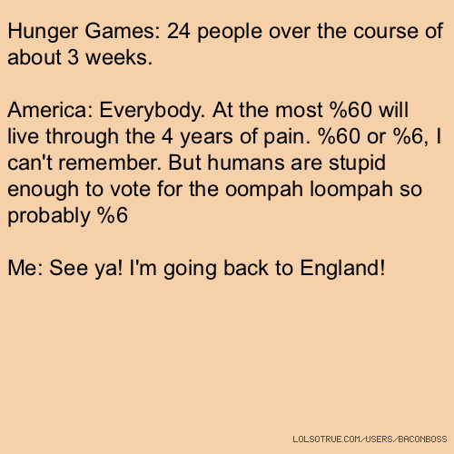 Hunger Games: 24 people over the course of about 3 weeks. America: Everybody. At the most %60 will live through the 4 years of pain. %60 or %6, I can't remember. But humans are stupid enough to vote for the oompah loompah so probably %6 Me: See ya! I'm going back to England!