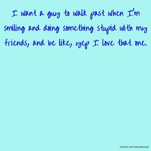 I want a guy to walk past when I'm smiling and doing something stupid with my friends, and be like, yep I love that one.