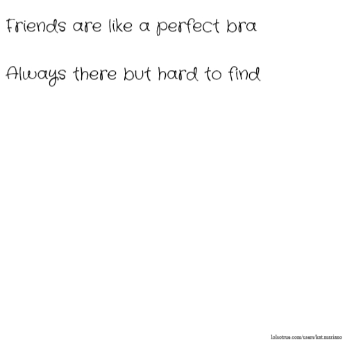 Friends are like a perfect bra Always there but hard to find