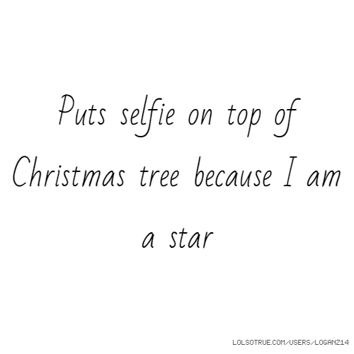 Puts selfie on top of Christmas tree because I am a star
