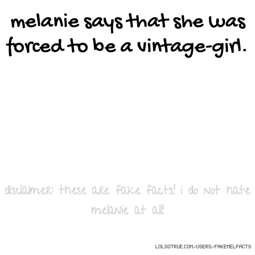 melanie says that she was forced to be a vintage-girl. disclaimer: these are fake facts! i do not hate melanie at all!