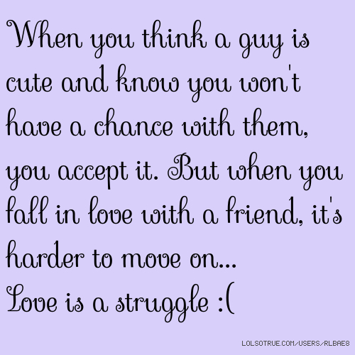 When you think a guy is cute and know you won't have a chance with them, you accept it. But when you fall in love with a friend, it's harder to move on... Love is a struggle :(