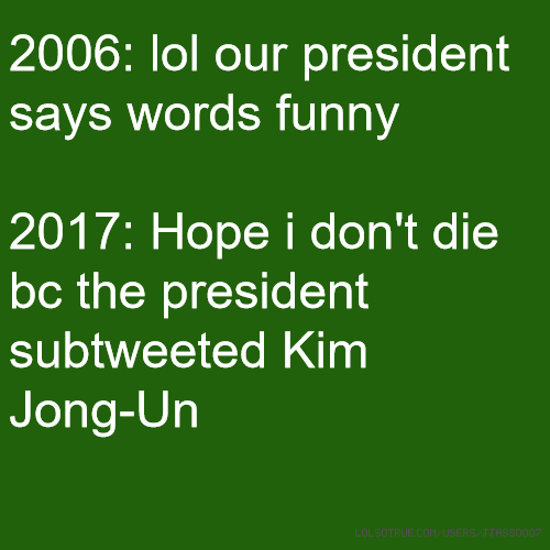 2006: lol our president says words funny 2017: Hope i don't die bc the president subtweeted Kim Jong-Un
