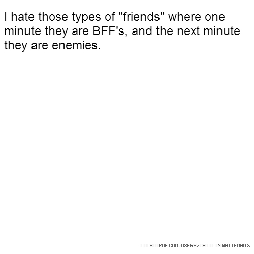 "I hate those types of ""friends"" where one minute they are BFF's, and the next minute they are enemies."