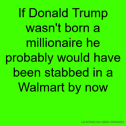 If Donald Trump wasn't born a millionaire he probably would have been stabbed in a Walmart by now
