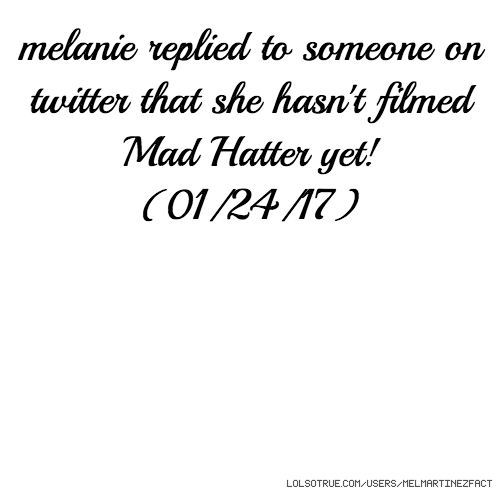 melanie replied to someone on twitter that she hasn't filmed Mad Hatter yet! (01/24/17)