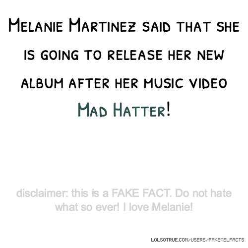 Melanie Martinez said that she is going to release her new album after her music video Mad Hatter! disclaimer: this is a FAKE FACT. Do not hate what so ever! I love Melanie!