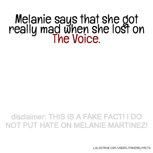 Melanie says that she got really mad when she lost on The Voice. disclaimer: THIS IS A FAKE FACT! I DO NOT PUT HATE ON MELANIE MARTINEZ!