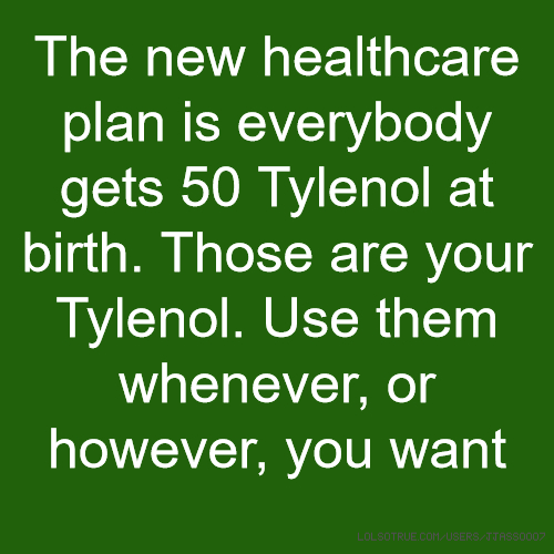 The new healthcare plan is everybody gets 50 Tylenol at birth. Those are your Tylenol. Use them whenever, or however, you want