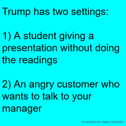Trump has two settings: 1) A student giving a presentation without doing the readings 2) An angry customer who wants to talk to your manager