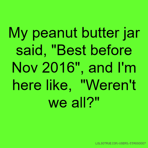 "My peanut butter jar said, ""Best before Nov 2016"", and I'm here like, ""Weren't we all?"""