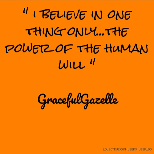 """"""" i believe in one thing only...the power of the human will """" GracefulGazelle"""